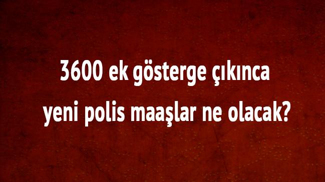 """Polis maaşları ne kadar olacak"""" 3600 ek gösterge polis maaş ek gösterge zammı kaç TL"""