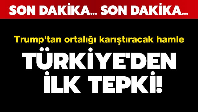 Trump'tan ortalığı karıştıracak hamle: Türkiye'den ilk tepki!