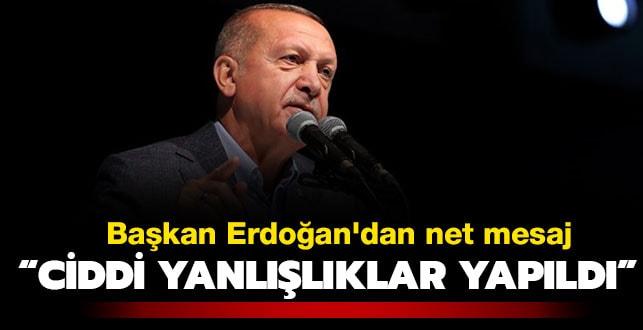 Başkan Erdoğan'dan net mesaj: Çok ciddi yanlışlıklar yapıldı